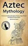 Free Kindle Edition eBook: Aztec Mythology: A Concise Guide to the Gods, Heroes, Sagas, Rituals and Beliefs @ Amazon AU