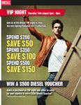 Diesel VIP Night 16/08/12. Spend $200 Save $50. Spend $350 Save $100. Spend $500 Save $150.